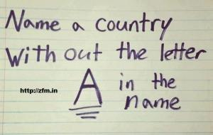If you can't name a country without the letter A in the name your are an imbecile.
